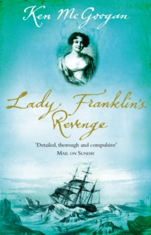 Lady Franklin's Revenge : A True Story of Ambition, Obsession and the Remaking of Arctic History, Paperback