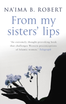 From My Sisters' Lips : a Compelling Celebration of Womanhood - and a Unique Glimpse into the World of Islam, Paperback
