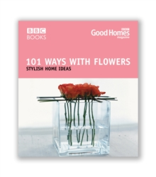 Good Homes 101 Ways with Flowers : Stylish Home Ideas, Paperback Book