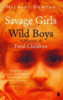 Savage Girls and Wild Boys : A History of Feral Children, Paperback Book