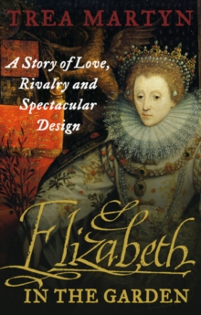 Elizabeth in the Garden : A Story of Love, Rivalry and Spectacular Design, Paperback Book
