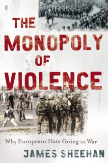 The Monopoly of Violence : Why Europeans Hate Going to War, Hardback Book