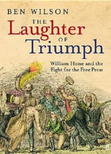 The Laughter of Triumph : William Hone and the Fight for the Free Press, Hardback