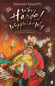 Why Handel Waggled His Wig : And Lots More Stories About the Lives of Great Composers, Paperback
