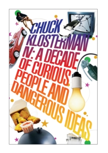 Chuck Klosterman IV : A Decade of Curious People and Dangerous Ideas, Paperback