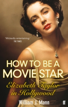 How to Be a Movie Star : Elizabeth Taylor in Hollywood, 1941-1981, Paperback