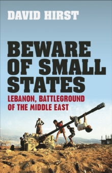 Beware of Small States : Lebanon, Battleground of the Middle East, Hardback