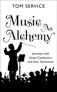 Music as Alchemy : Journeys with Great Conductors and Their Orchestras, Hardback