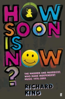 How Soon is Now? : The Madmen and Mavericks Who Made Independent Music, 1975-2005, Paperback