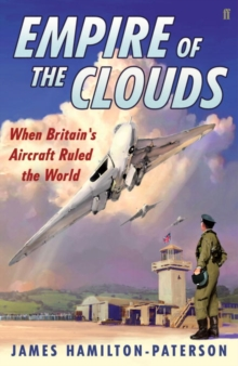 Empire of the Clouds : When Britain's Aircraft Ruled the World, Hardback
