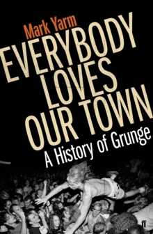 Everybody Loves Our Town : A History of Grunge, Paperback