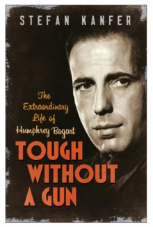 Tough Without a Gun : The Extraordinary Life of Humphrey Bogart, Paperback
