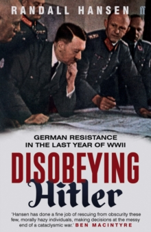 Disobeying Hitler : German Resistance in the Last Year of WWII, Paperback Book
