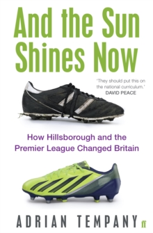 And the Sun Shines Now : How Hillsborough and the Premier League Changed Britain, Paperback
