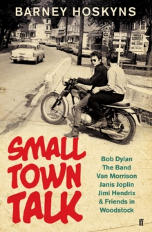Small Town Talk : Bob Dylan, the Band, Van Morrison, Janis Joplin, Jimi Hendrix & Friends in the Wild Years of Woodstock, Hardback