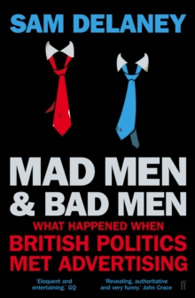 Madmen and Badmen : What Happened When British Politics Met Advertising, Paperback Book