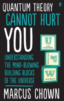 Quantum Theory Cannot Hurt You : Understanding the Mind-Blowing Building Blocks of the Universe, Paperback