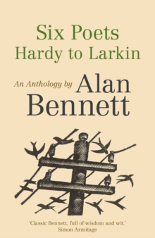 Six Poets: Hardy to Larkin : An Anthology by Alan Bennett, Paperback