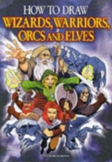 How to Draw Wizards, Warriors, Orcs and Elves : Draw Your Own Fantasy Characters, Paperback