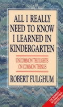 All I Really Need to Know I Learned in Kindergarten : Uncommon Thoughts on Common Things, Paperback