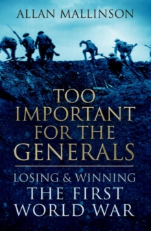 Too Important for the Generals : Losing and Winning the First World War, Hardback Book