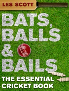 Bats, Balls and Bails : The Essential Cricket Book, Hardback