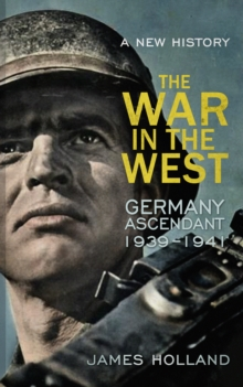 The War in the West - a New History : Germany Ascendant 1939-1941 Volume 1, Hardback