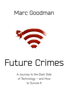 Future Crimes : A Journey to the Dark Side of Technology - and How to Survive it, Hardback