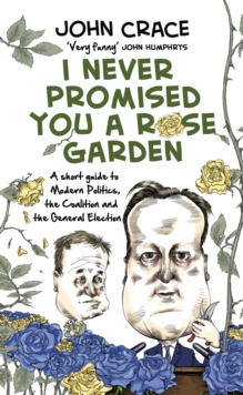 I Never Promised You a Rose Garden : A Short Guide to Modern Politics, the Coalition and the General Election, Hardback Book
