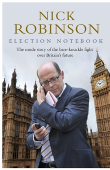 Election Notebook : The Inside Story of the Battle Over Britain's Future and My Personal Battle to Report it, Hardback