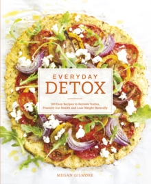 Everyday Detox : 100 Easy Recipes to Remove Toxins, Promote Gut Health and Lose Weight Naturally, Paperback Book