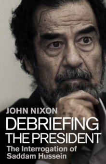 Debriefing the President : The Interrogation of Saddam Hussein, Hardback