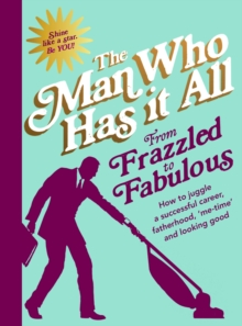 From Frazzled to Fabulous : How to Juggle a Successful Career, Fatherhood, 'Me-Time' and Looking Good, Hardback Book