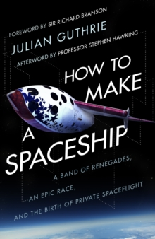 How to Make a Spaceship : A Band of Renegades, an Epic Race and the Birth of Private Space Flight, Hardback