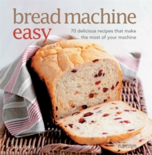 Bread Machine Easy : 70 Delicious Recipes That Make the Most of Your Machine, Paperback