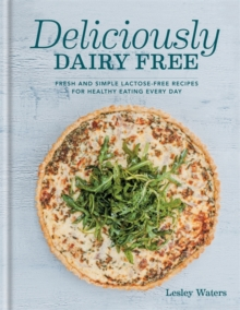 Deliciously Dairy Free : Fresh & Simple Lactose-Free Recipes for Healthy Eating Every Day, Hardback