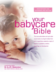 Your Babycare Bible : The Most Authoritative and Up-to-Date Source Book on Caring for Babies from Birth to Age Three, Created by a Team of Experts in Paediatrics, Nutrition, Psychology and Development, Hardback