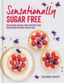 Sensationally Sugar Free : Delicious Sugar-Free Recipes for Healthier Eating Every Day, Hardback