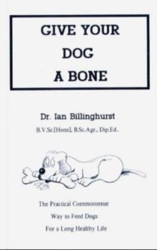 Give Your Dog a Bone : The Practical Commonsense Way to Feed Dogs, Paperback