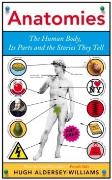 Anatomies : The Human Body, Its Parts and The Stories They Tell, Hardback Book