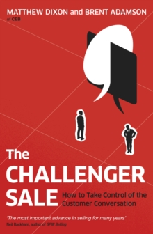 The Challenger Sale : How to Take Control of the Customer Conversation, Paperback