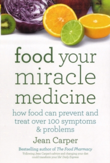 Food Your Miracle Medicine : How Food Can Prevent and Treat Over 100 Symptoms and Problems, Paperback