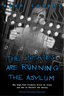 The Inmates are Running the Asylum : Why High-tech Products Drive Us Crazy and How to Restore the Sanity, Paperback