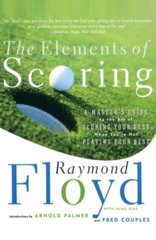 The Elements of Scoring : A Master's Guide to the Art of Scoring Your Best When You're Not Playing Your Best, Paperback Book