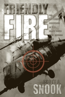 Friendly Fire : The Accidental Shootdown of U.S.Black Hawks Over Northern Iraq, Paperback