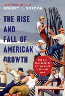 The Rise and Fall of American Growth : The U.S. Standard of Living Since the Civil War, Hardback