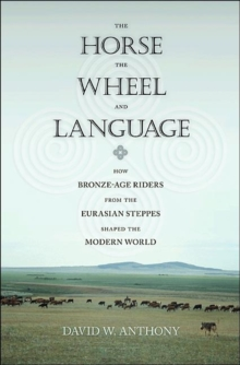The Horse, the Wheel, and Language : How Bronze-Age Riders from the Eurasian Steppes Shaped the Modern World, Paperback