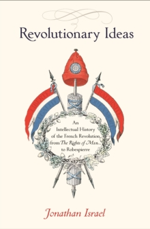 Revolutionary Ideas : An Intellectual History of the French Revolution from the Rights of Man to Robespierre, Hardback