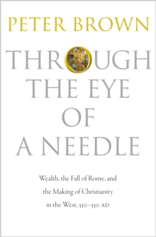 Through the Eye of a Needle : Wealth, the Fall of Rome, and the Making of Christianity in the West, 350-550 AD, Hardback