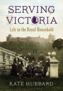 Serving Victoria : Life in the Royal Household, Hardback